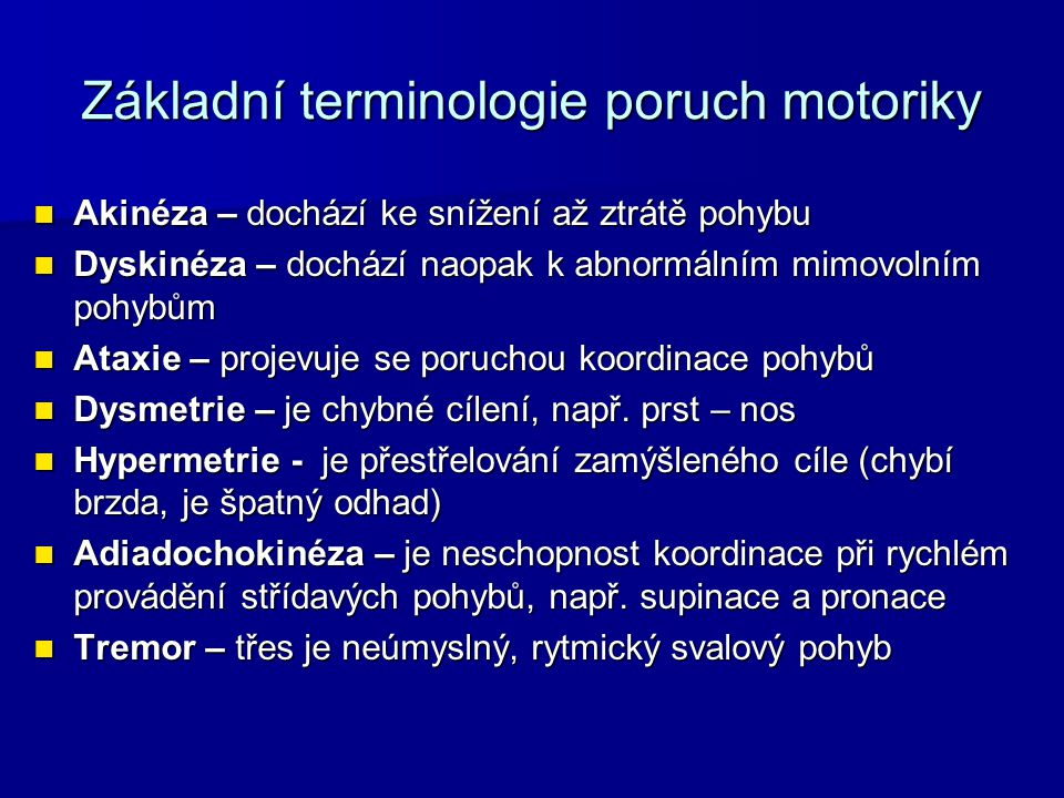 Základní terminologie poruch motoriky Laesio – poranění, poškození Laesio – poranění, poškození Paréza – částečná ztráta hybnosti, neúplná obrna Paréza – částečná ztráta hybnosti, neúplná obrna Plegie – ochrnutí, úplná ztráta hybnosti Plegie – ochrnutí, úplná ztráta hybnosti Mono postižení (monoparéza či monoplegie) postižení jedné končetiny Mono postižení (monoparéza či monoplegie) postižení jedné končetiny Hemipostižení (hemiparéza, hemiplegie) ochrnutí jedné poloviny těla Hemipostižení (hemiparéza, hemiplegie) ochrnutí jedné poloviny těla Paraparéza – nekompletní poranění míchy pod segmentem C8, postižení trupu a dolních končetin Paraparéza – nekompletní poranění míchy pod segmentem C8, postižení trupu a dolních končetin Paraplegie – znamená transversální kompletní míšní léze (motorické i senzitivní ochrnutí) pod míšním segmentem C8.