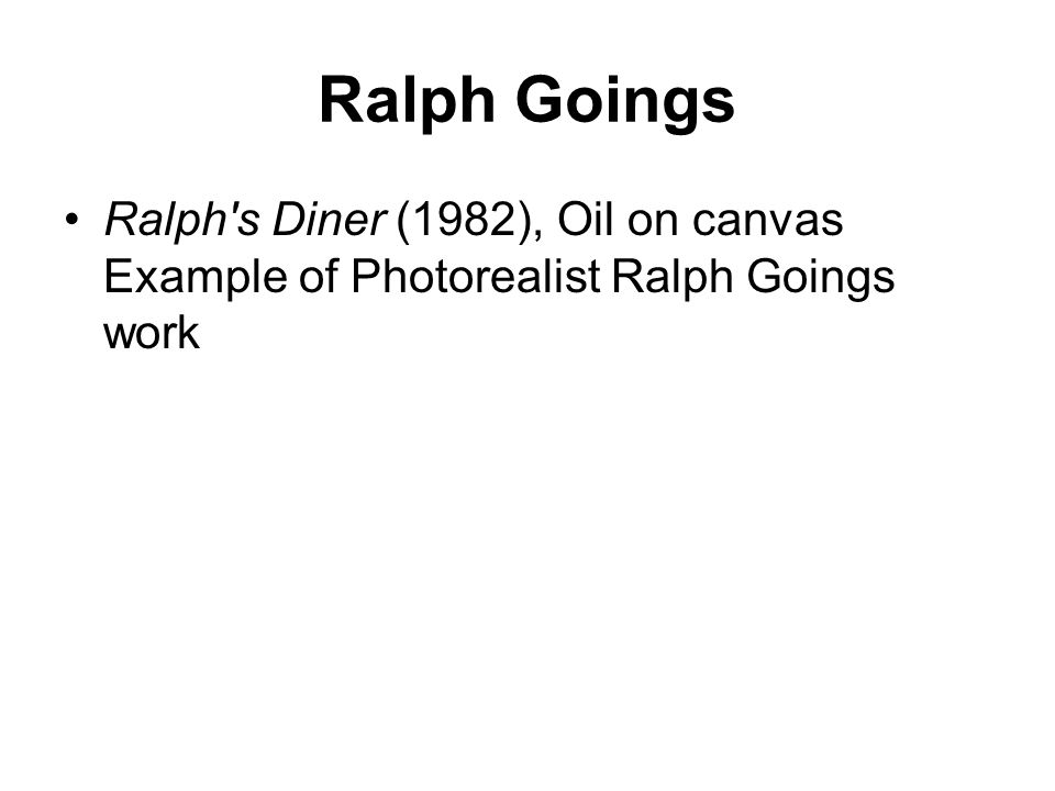 Ralph Goings Ralph s Diner (1982), Oil on canvas Example of Photorealist Ralph Goings work