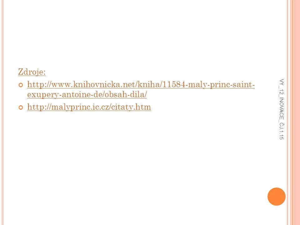Zdroje: http://www.knihovnicka.net/kniha/11584-maly-princ-saint- exupery-antoine-de/obsah-dila/ http://malyprinc.ic.cz/citaty.htm VY_12_INOVACE_ČJ.1.15