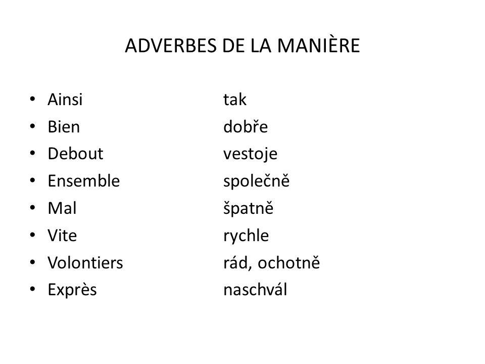 ADVERBES DE LA MANIÈRE Ainsitak Biendobře Deboutvestoje Ensemblespolečně Malšpatně Viterychle Volontiersrád, ochotně Exprèsnaschvál