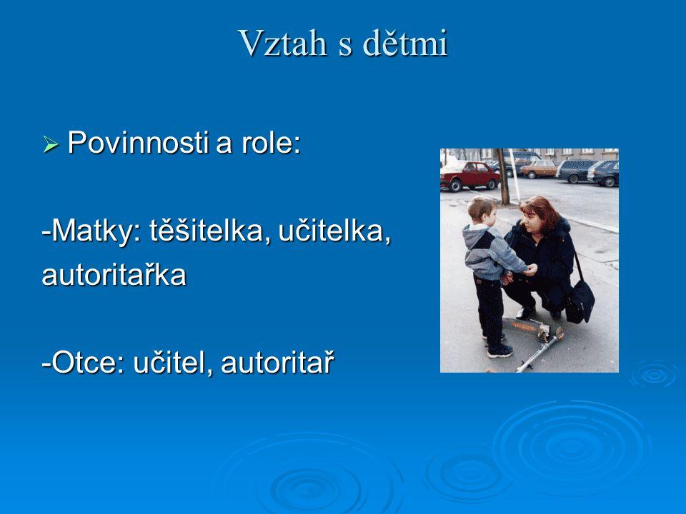 Vztah s dětmi  Povinnosti a role: -Matky: těšitelka, učitelka, autoritařka -Otce: učitel, autoritař