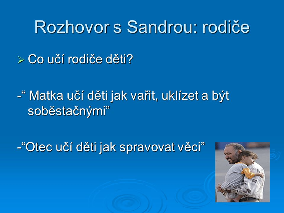 """Rozhovor s Sandrou: rodiče  Co učí rodiče děti? -"""" Matka učí děti jak vařit, uklízet a být sobĕstačnými"""" -""""Otec učí děti jak spravovat věci"""""""