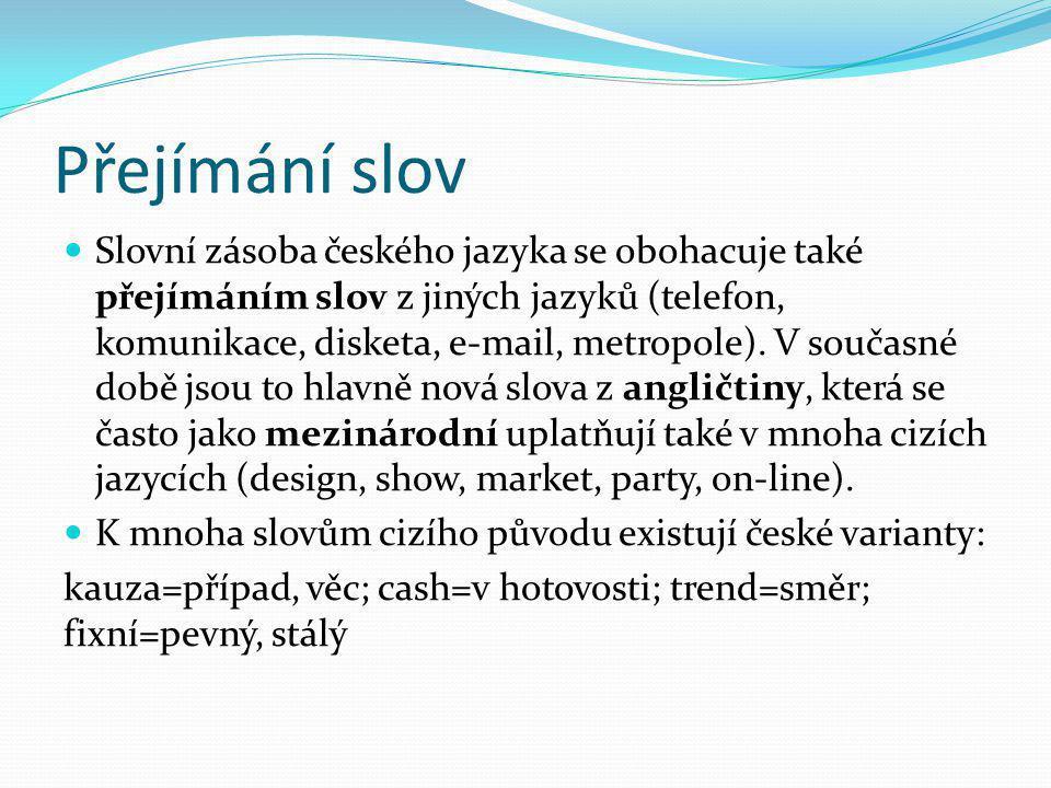 Přejímání slov Slovní zásoba českého jazyka se obohacuje také přejímáním slov z jiných jazyků (telefon, komunikace, disketa, e-mail, metropole). V sou
