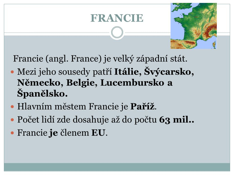 FRANCIE Francie (angl. France) je velký západní stát. Mezi jeho sousedy patří Itálie, Švýcarsko, Německo, Belgie, Lucembursko a Španělsko. Hlavním měs