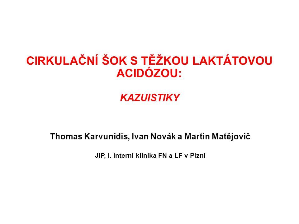 CIRKULAČNÍ ŠOK S TĚŽKOU LAKTÁTOVOU ACIDÓZOU: KAZUISTIKY Thomas Karvunidis, Ivan Novák a Martin Matějovič JIP, I. interní klinika FN a LF v Plzni