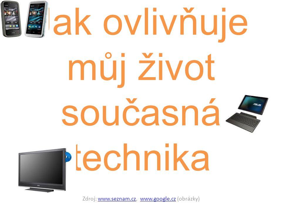 Zdroj: www.seznam.cz, www.google.cz (obrázky)www.seznam.czwww.google.cz Jak ovlivňuje můj život současná technika