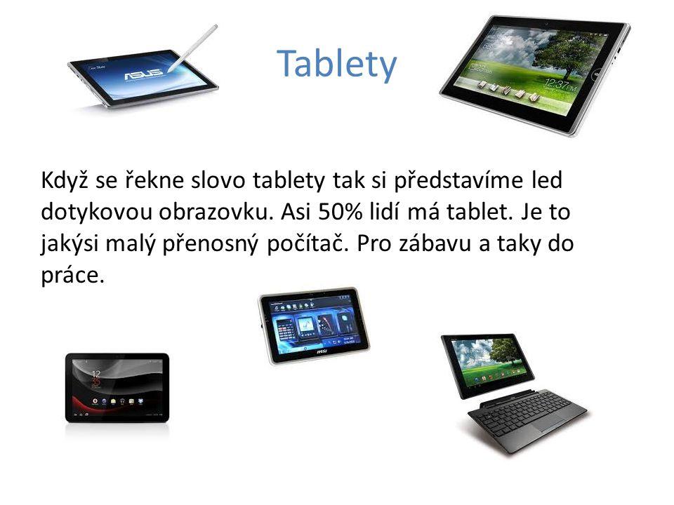 Tablety Když se řekne slovo tablety tak si představíme led dotykovou obrazovku. Asi 50% lidí má tablet. Je to jakýsi malý přenosný počítač. Pro zábavu