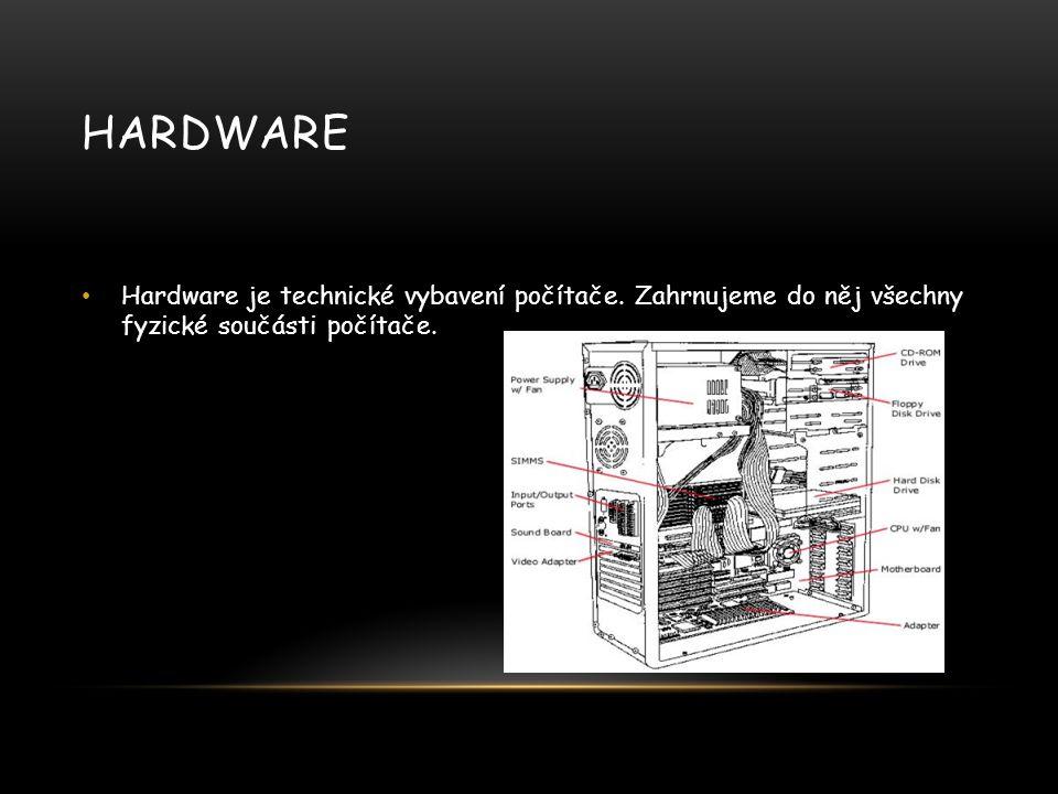 HARDWARE Hardware je technické vybavení počítače. Zahrnujeme do něj všechny fyzické součásti počítače.