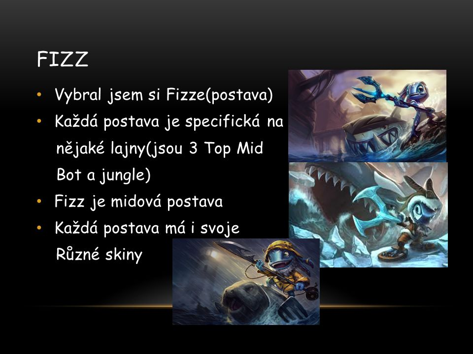 FIZZ Vybral jsem si Fizze(postava) Každá postava je specifická na nějaké lajny(jsou 3 Top Mid Bot a jungle) Fizz je midová postava Každá postava má i svoje Různé skiny