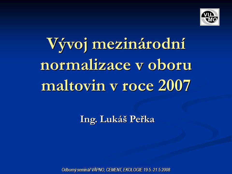 Vývoj mezinárodní normalizace v oboru maltovin v roce 2007 Ing. Lukáš Peřka Odborný seminář VÁPNO, CEMENT, EKOLOGIE 19.5.-21.5.2008