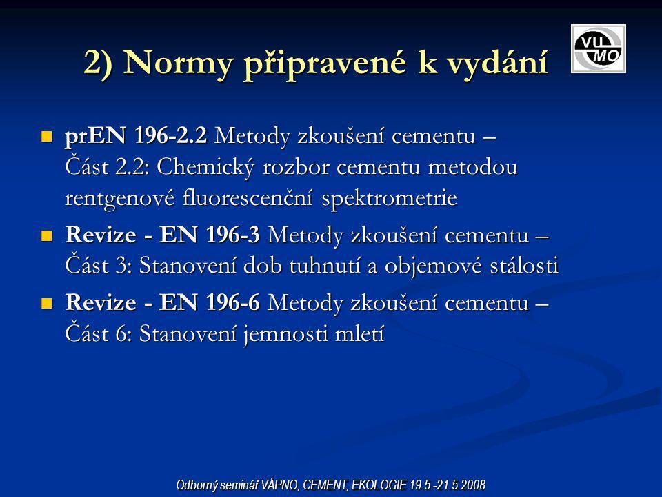 3) Normy připravované EN 197-1 Cement – Část 1: Složení, specifikace a kritéria shody cementů pro obecná použití, změna prA2 EN 197-1 Cement – Část 1: Složení, specifikace a kritéria shody cementů pro obecná použití, změna prA2 prEN 13282 Hydraulické silniční pojivo prEN 13282 Hydraulické silniční pojivo prEN 15734 Nadsíranový cement – Složení, specifikace a kritéria shody prEN 15734 Nadsíranový cement – Složení, specifikace a kritéria shody Revize - EN 196-8 Metody zkoušení cementu – Část 8: Stanovení hydratačního tepla – Rozpouštěcí metoda Revize - EN 196-8 Metody zkoušení cementu – Část 8: Stanovení hydratačního tepla – Rozpouštěcí metoda Revize - EN 196-9 Metody zkoušení cementu – Část 9: Stanovení hydratačního tepla – Semiadiabatická metoda Revize - EN 196-9 Metody zkoušení cementu – Část 9: Stanovení hydratačního tepla – Semiadiabatická metoda Revize – EN 413-1 Cement pro zdění – Část 1: Složení, specifikace a kritéria shody Revize – EN 413-1 Cement pro zdění – Část 1: Složení, specifikace a kritéria shody Stanovení obsahu C 3 A ve směsných cementech Stanovení obsahu C 3 A ve směsných cementech Odborný seminář VÁPNO, CEMENT, EKOLOGIE 19.5.-21.5.2008
