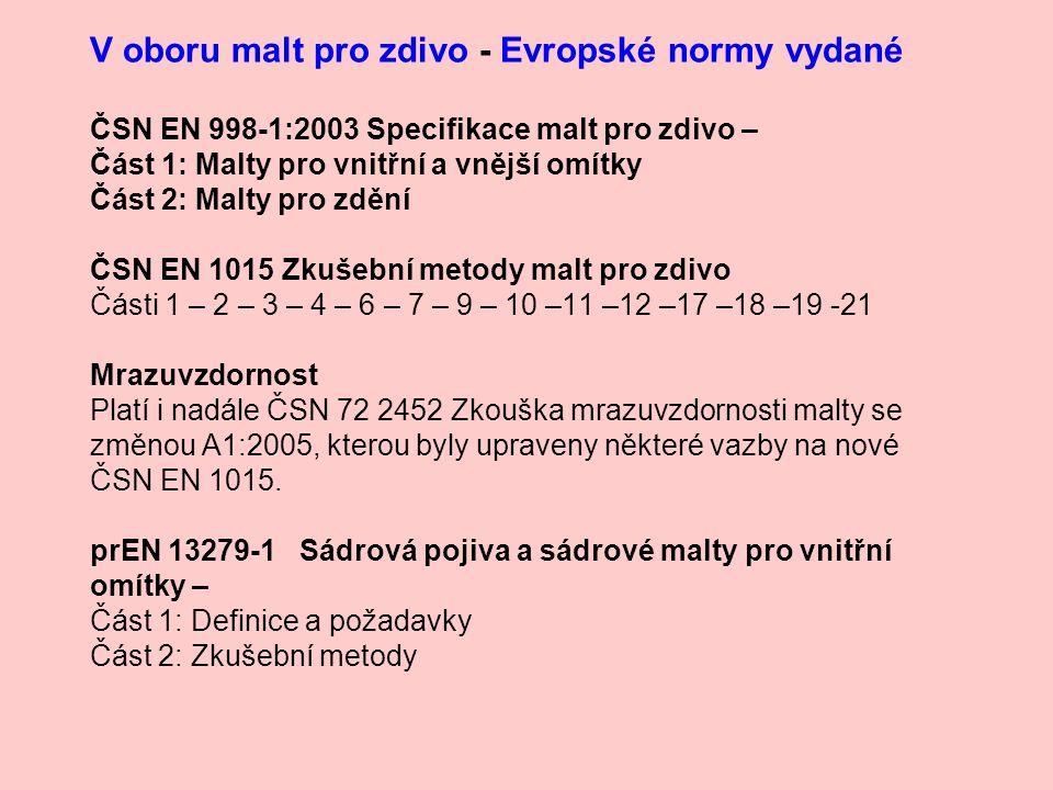 V oboru malt pro zdivo - Evropské normy vydané ČSN EN 998-1:2003 Specifikace malt pro zdivo – Část 1: Malty pro vnitřní a vnější omítky Část 2: Malty pro zdění ČSN EN 1015 Zkušební metody malt pro zdivo Části 1 – 2 – 3 – 4 – 6 – 7 – 9 – 10 –11 –12 –17 –18 –19 -21 Mrazuvzdornost Platí i nadále ČSN 72 2452 Zkouška mrazuvzdornosti malty se změnou A1:2005, kterou byly upraveny některé vazby na nové ČSN EN 1015.
