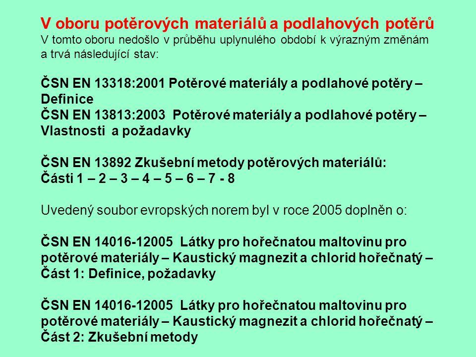 V oboru potěrových materiálů a podlahových potěrů V tomto oboru nedošlo v průběhu uplynulého období k výrazným změnám a trvá následující stav: ČSN EN 13318:2001 Potěrové materiály a podlahové potěry – Definice ČSN EN 13813:2003 Potěrové materiály a podlahové potěry – Vlastnosti a požadavky ČSN EN 13892 Zkušební metody potěrových materiálů: Části 1 – 2 – 3 – 4 – 5 – 6 – 7 - 8 Uvedený soubor evropských norem byl v roce 2005 doplněn o: ČSN EN 14016-12005 Látky pro hořečnatou maltovinu pro potěrové materiály – Kaustický magnezit a chlorid hořečnatý – Část 1: Definice, požadavky ČSN EN 14016-12005 Látky pro hořečnatou maltovinu pro potěrové materiály – Kaustický magnezit a chlorid hořečnatý – Část 2: Zkušební metody