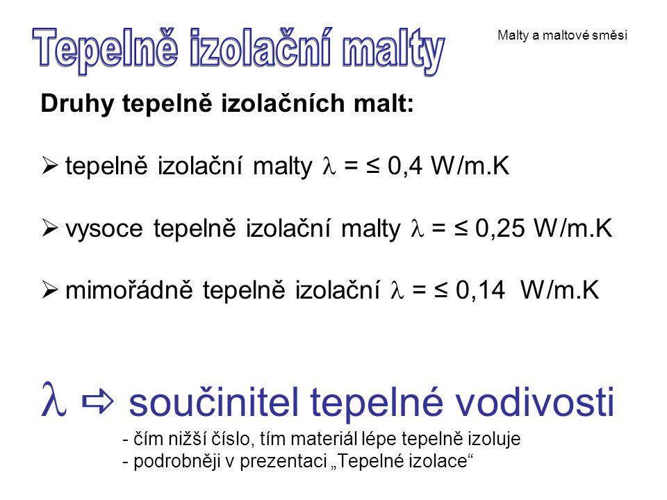 """Malty a maltové směsi Druhy tepelně izolačních malt:  tepelně izolační malty = ≤ 0,4 W/m.K  vysoce tepelně izolační malty = ≤ 0,25 W/m.K  mimořádně tepelně izolační = ≤ 0,14 W/m.K  součinitel tepelné vodivosti - čím nižší číslo, tím materiál lépe tepelně izoluje - podrobněji v prezentaci """"Tepelné izolace"""