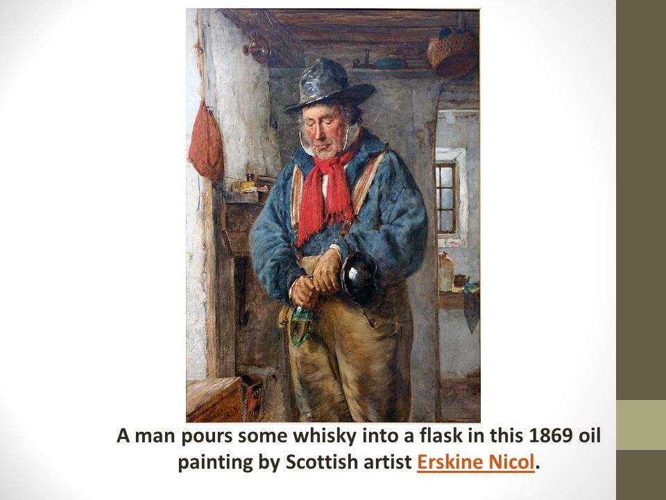 A man pours some whisky into a flask in this 1869 oil painting by Scottish artist Erskine Nicol.Erskine Nicol