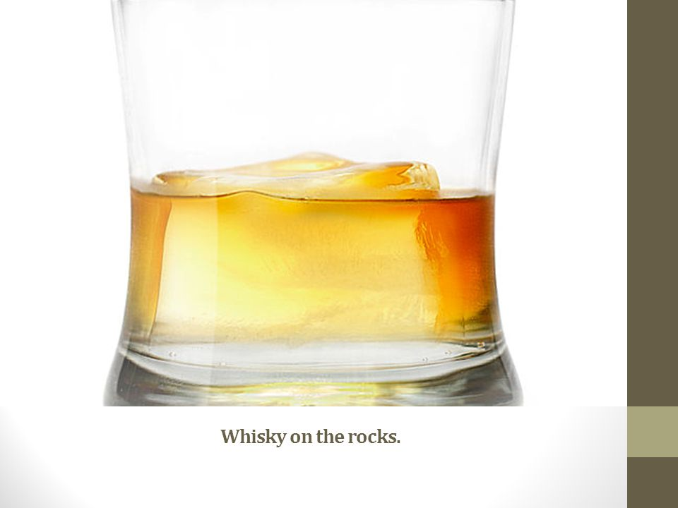 Whisky on the rocks.