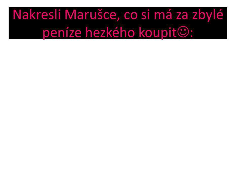 Nakresli Marušce, co si má za zbylé peníze hezkého koupit :