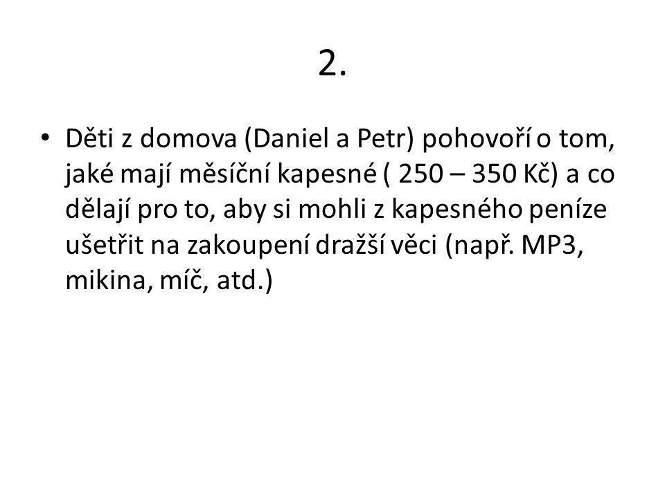 2. Děti z domova (Daniel a Petr) pohovoří o tom, jaké mají měsíční kapesné ( 250 – 350 Kč) a co dělají pro to, aby si mohli z kapesného peníze ušetřit