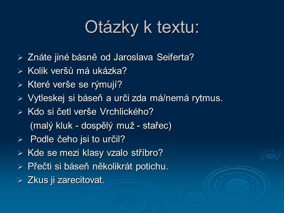 Otázky k textu:  Znáte jiné básně od Jaroslava Seiferta.