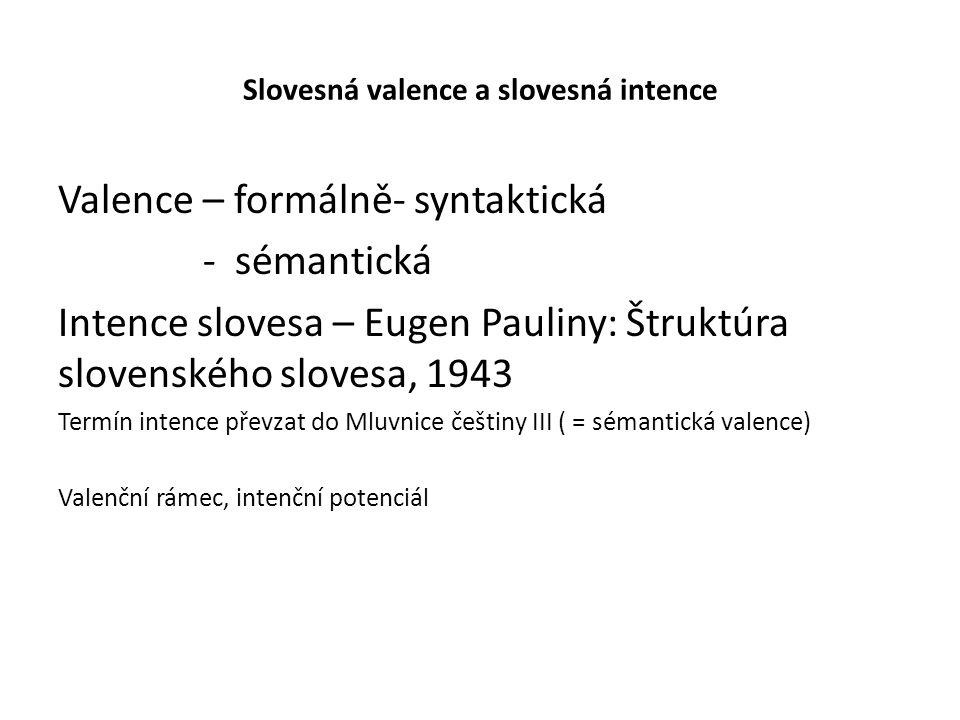 Slovesná valence a slovesná intence Valence – formálně- syntaktická - sémantická Intence slovesa – Eugen Pauliny: Štruktúra slovenského slovesa, 1943