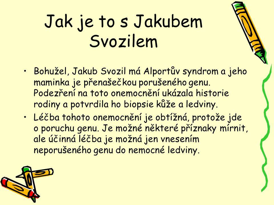 Jak je to s Jakubem Svozilem Bohužel, Jakub Svozil má Alportův syndrom a jeho maminka je přenašečkou porušeného genu. Podezření na toto onemocnění uká