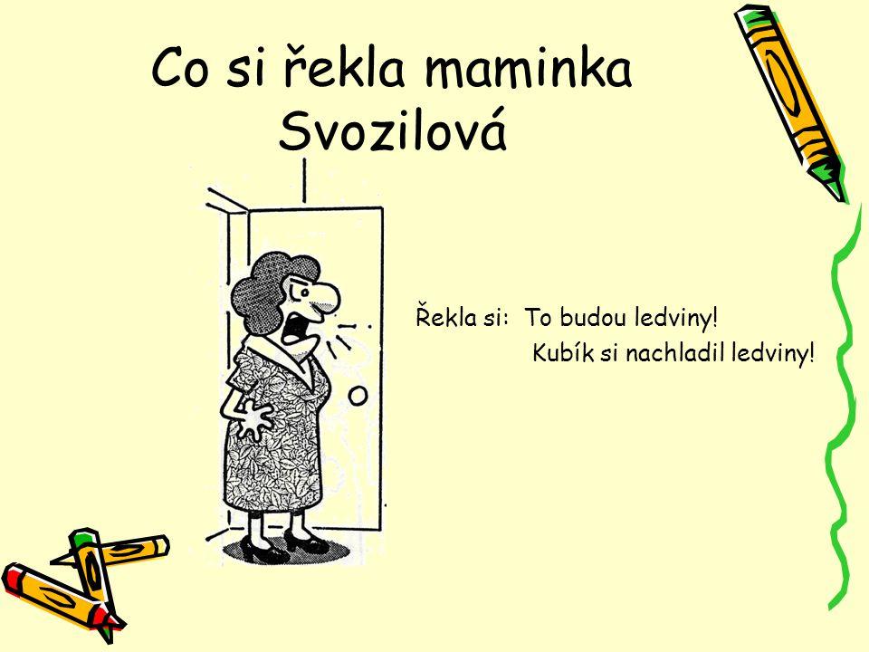 Co si řekla maminka Svozilová Řekla si: To budou ledviny! Kubík si nachladil ledviny!