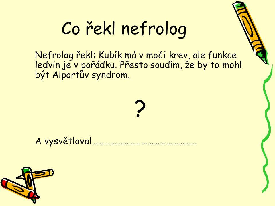Co řekl nefrolog Nefrolog řekl: Kubík má v moči krev, ale funkce ledvin je v pořádku. Přesto soudím, že by to mohl být Alportův syndrom. ? A vysvětlov