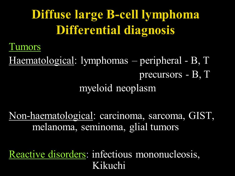 Diffuse large B-cell lymphoma Differential diagnosis Tumors Haematological: lymphomas – peripheral - B, T precursors - B, T myeloid neoplasm Non-haema