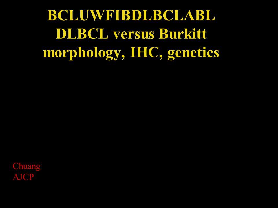 BCLUWFIBDLBCLABL DLBCL versus Burkitt morphology, IHC, genetics Chuang AJCP