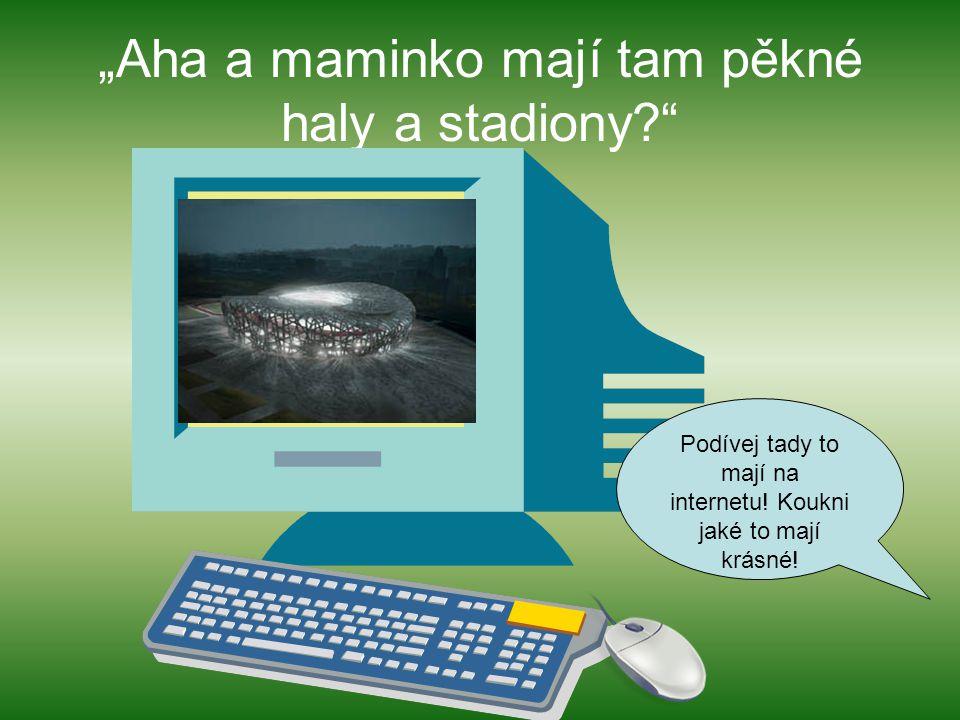 """Aha a maminko mají tam pěkné haly a stadiony? Podívej tady to mají na internetu."