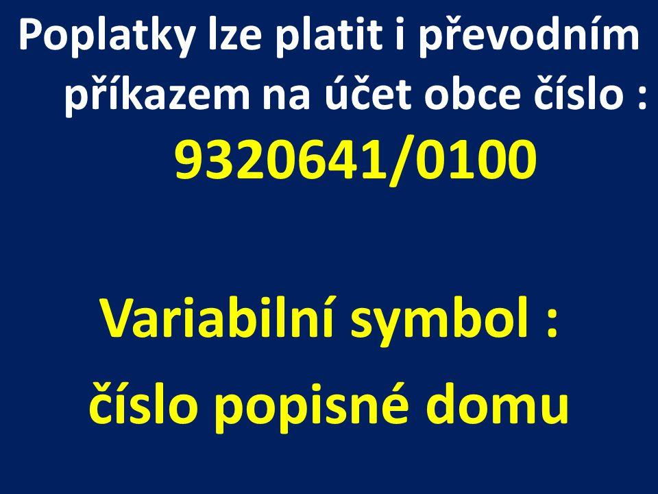 Poplatky lze platit i převodním příkazem na účet obce číslo : 9320641/0100 Variabilní symbol : číslo popisné domu