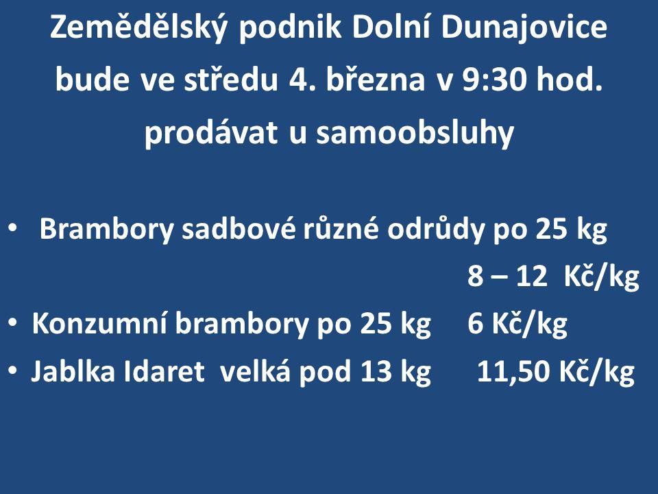 Zemědělský podnik Dolní Dunajovice bude ve středu 4. března v 9:30 hod. prodávat u samoobsluhy Brambory sadbové různé odrůdy po 25 kg 8 – 12 Kč/kg Kon