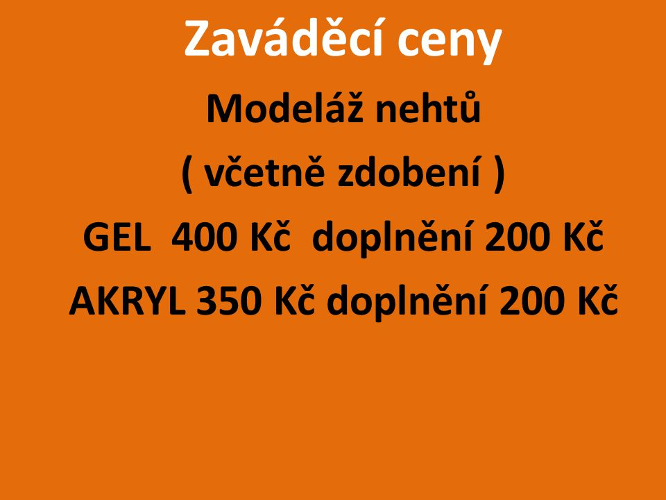 Zaváděcí ceny Modeláž nehtů ( včetně zdobení ) GEL 400 Kč doplnění 200 Kč AKRYL 350 Kč doplnění 200 Kč