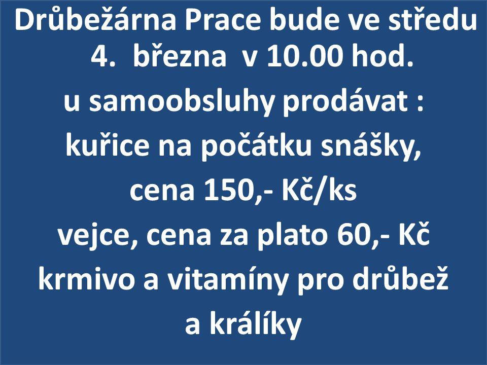 Drůbežárna Prace bude ve středu 4. března v 10.00 hod. u samoobsluhy prodávat : kuřice na počátku snášky, cena 150,- Kč/ks vejce, cena za plato 60,- K