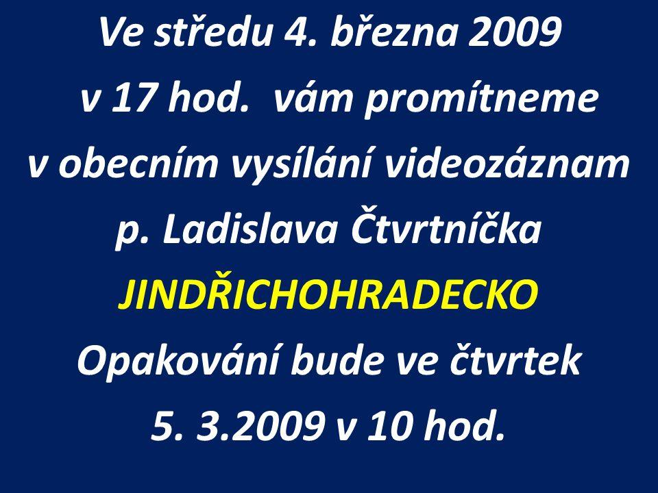 Ve středu 4. března 2009 v 17 hod. vám promítneme v obecním vysílání videozáznam p. Ladislava Čtvrtníčka JINDŘICHOHRADECKO Opakování bude ve čtvrtek 5