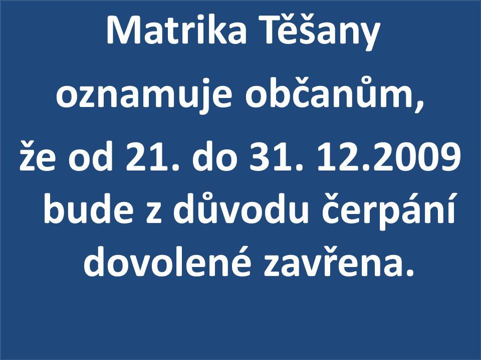 Matrika Těšany oznamuje občanům, že od 21. do 31. 12.2009 bude z důvodu čerpání dovolené zavřena.