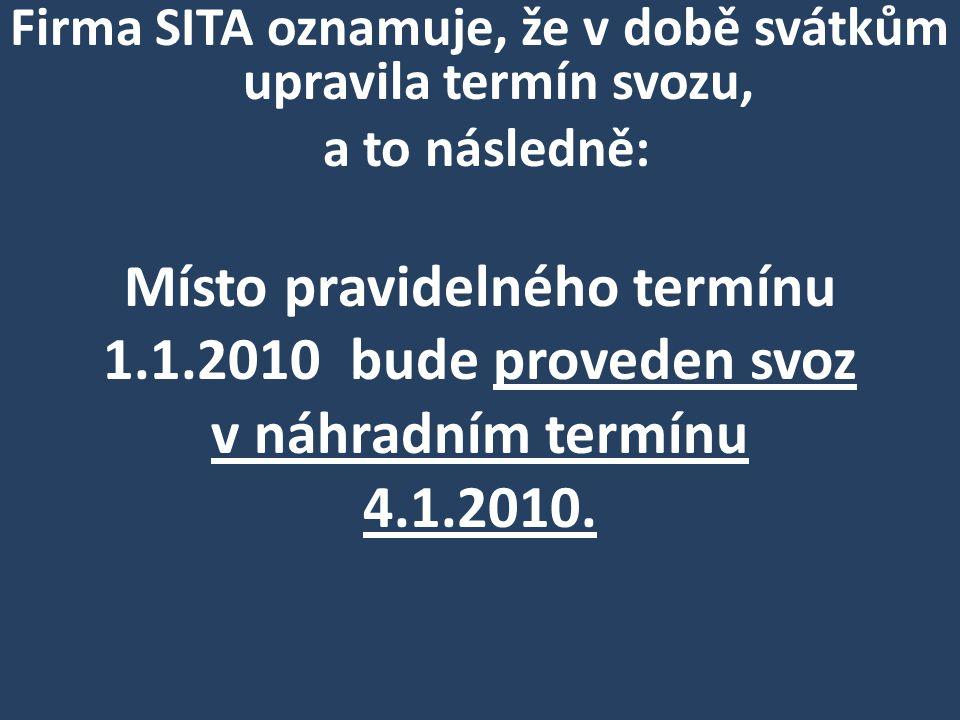 Firma SITA oznamuje, že v době svátkům upravila termín svozu, a to následně: Místo pravidelného termínu 1.1.2010 bude proveden svoz v náhradním termínu 4.1.2010.