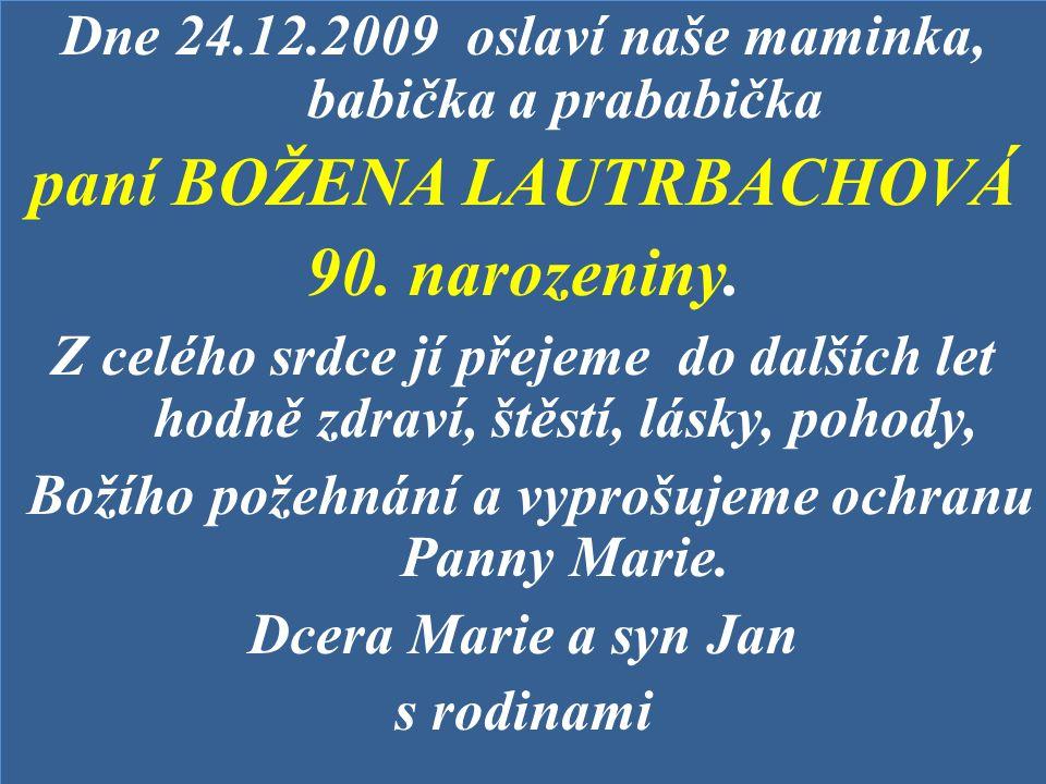 Dne 24.12.2009 oslaví naše maminka, babička a prababička paní BOŽENA LAUTRBACHOVÁ 90. narozeniny. Z celého srdce jí přejeme do dalších let hodně zdrav