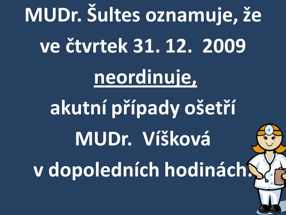 MUDr. Šultes oznamuje, že ve čtvrtek 31. 12. 2009 neordinuje, akutní případy ošetří MUDr. Víšková v dopoledních hodinách.