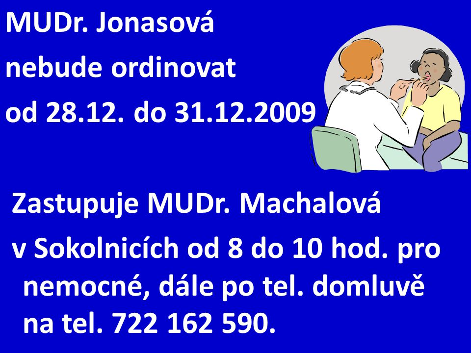 MUDr. Jonasová nebude ordinovat od 28.12. do 31.12.2009 Zastupuje MUDr. Machalová v Sokolnicích od 8 do 10 hod. pro nemocné, dále po tel. domluvě na t