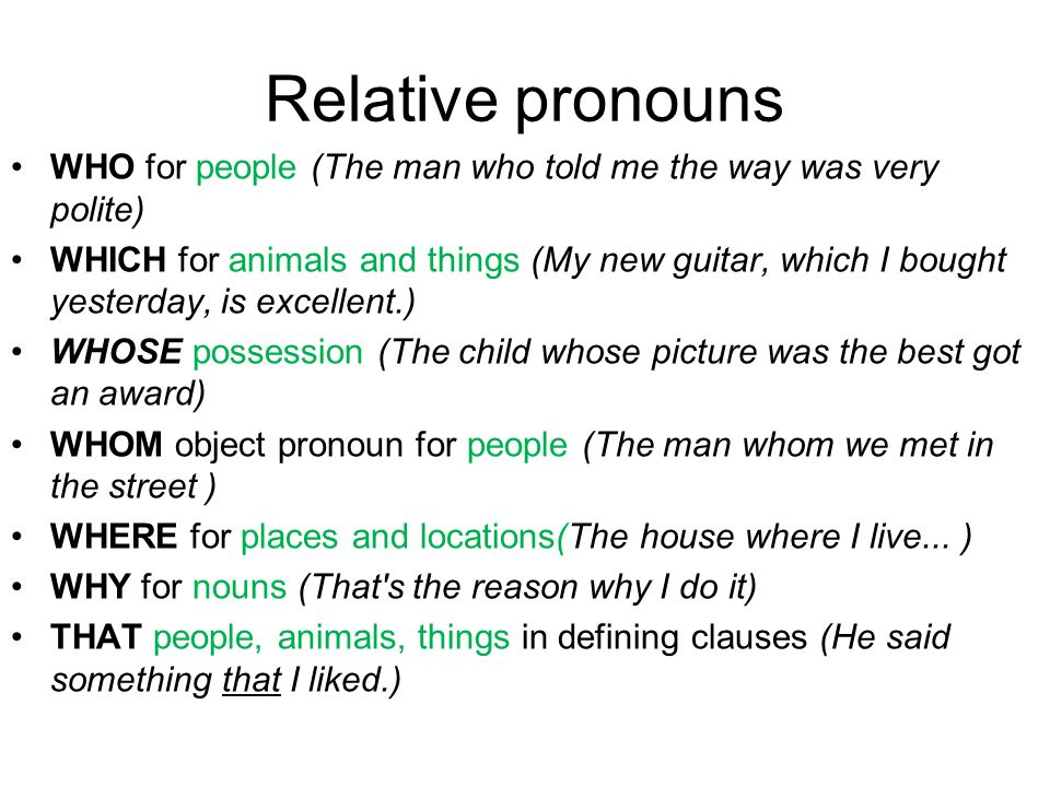 Relative pronouns WHO for people (The man who told me the way was very polite) WHICH for animals and things (My new guitar, which I bought yesterday, is excellent.) WHOSE possession (The child whose picture was the best got an award) WHOM object pronoun for people (The man whom we met in the street ) WHERE for places and locations(The house where I live...