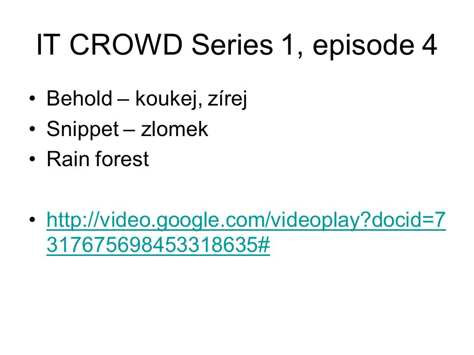 IT CROWD Series 1, episode 4 Behold – koukej, zírej Snippet – zlomek Rain forest http://video.google.com/videoplay?docid=7 317675698453318635#http://v