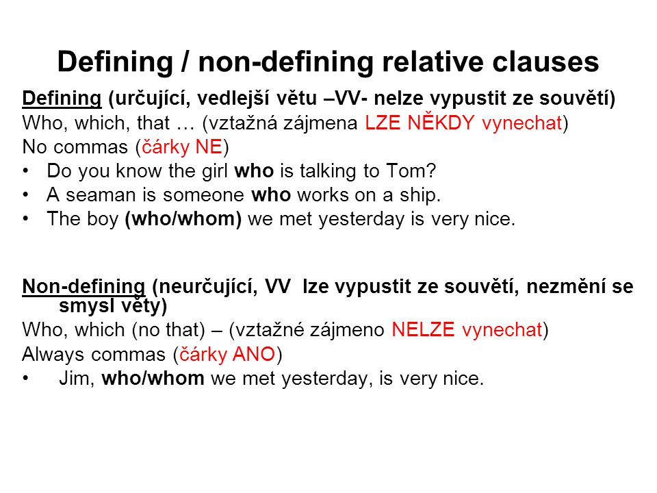 Defining / non-defining relative clauses Defining (určující, vedlejší větu –VV- nelze vypustit ze souvětí) Who, which, that … (vztažná zájmena LZE NĚKDY vynechat) No commas (čárky NE) Do you know the girl who is talking to Tom.