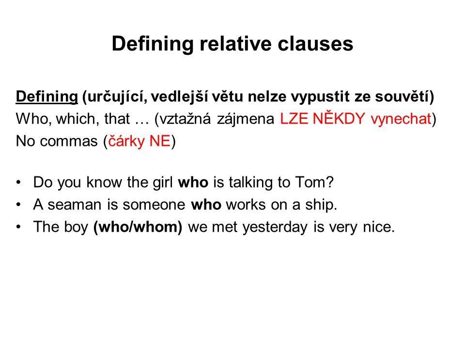 Defining relative clauses Defining (určující, vedlejší větu nelze vypustit ze souvětí) Who, which, that … (vztažná zájmena LZE NĚKDY vynechat) No commas (čárky NE) Do you know the girl who is talking to Tom.