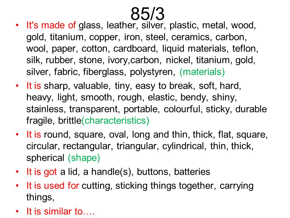 85/3 It s made of glass, leather, silver, plastic, metal, wood, gold, titanium, copper, iron, steel, ceramics, carbon, wool, paper, cotton, cardboard, liquid materials, teflon, silk, rubber, stone, ivory,carbon, nickel, titanium, gold, silver, fabric, fiberglass, polystyren, (materials) It is sharp, valuable, tiny, easy to break, soft, hard, heavy, light, smooth, rough, elastic, bendy, shiny, stainless, transparent, portable, colourful, sticky, durable fragile, brittle(characteristics) It is round, square, oval, long and thin, thick, flat, square, circular, rectangular, triangular, cylindrical, thin, thick, spherical (shape) It is got a lid, a handle(s), buttons, batteries It is used for cutting, sticking things together, carrying things, It is similar to….