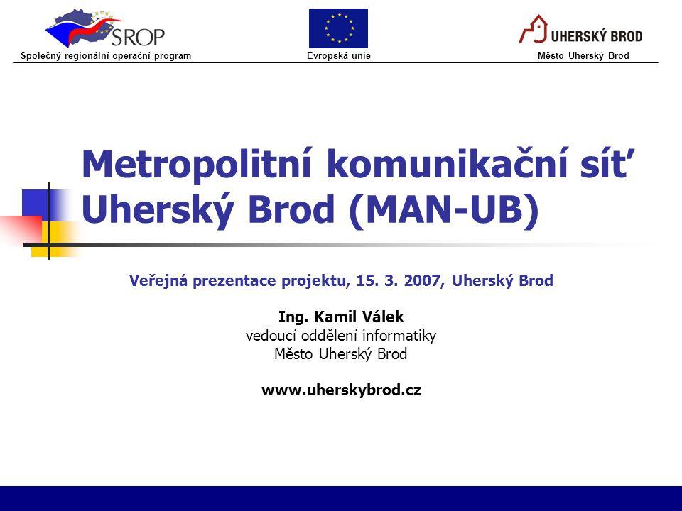 Metropolitní komunikační síť Uherský Brod (MAN-UB) Veřejná prezentace projektu, 15. 3. 2007, Uherský Brod Ing. Kamil Válek vedoucí oddělení informatik