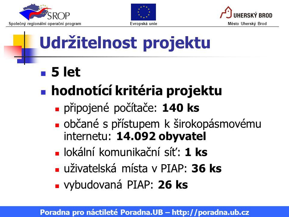 Udržitelnost projektu 5 let hodnotící kritéria projektu připojené počítače: 140 ks občané s přístupem k širokopásmovému internetu: 14.092 obyvatel lokální komunikační síť: 1 ks uživatelská místa v PIAP: 36 ks vybudovaná PIAP: 26 ks Společný regionální operační program Evropská unie Město Uherský Brod Poradna pro náctileté Poradna.UB – http://poradna.ub.cz