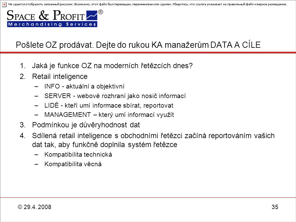 ® © 29.4. 200835 1.Jaká je funkce OZ na moderních řetězcích dnes? 2.Retail inteligence –INFO - aktuální a objektivní –SERVER - webové rozhraní jako no