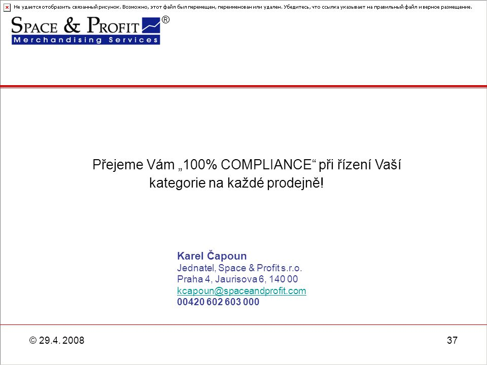 ® © 29.4. 200837 Karel Čapoun Jednatel, Space & Profit s.r.o. Praha 4, Jaurisova 6, 140 00 kcapoun@spaceandprofit.com 00420 602 603 000 kcapoun@spacea