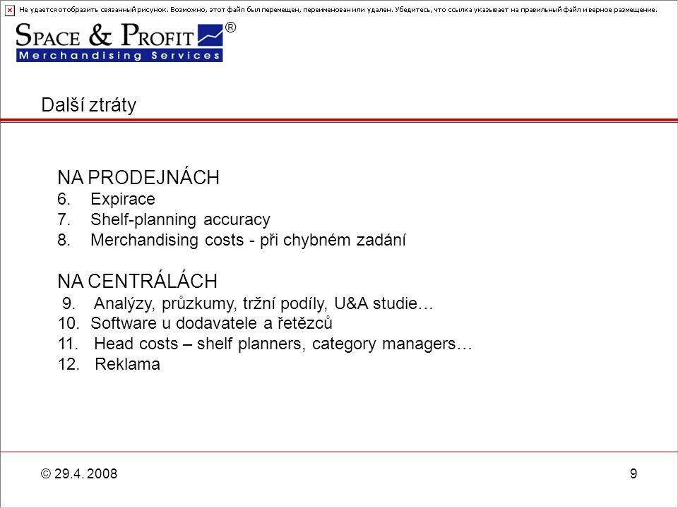 ® © 29.4. 20089 Další ztráty NA PRODEJNÁCH 6. Expirace 7. Shelf-planning accuracy 8. Merchandising costs - při chybném zadání NA CENTRÁLÁCH 9. Analýzy